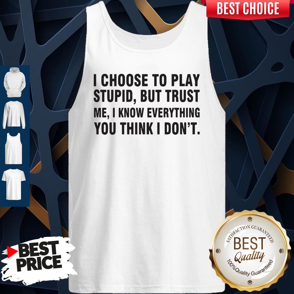 I Choose To Play Stupid But Trust Me I Know Everything You Think I Dont Tank Top