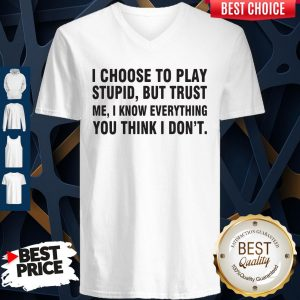 I Choose To Play Stupid But Trust Me I Know Everything You Think I Dont V-neck