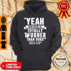 Yeah Your Sport Is Totally Tougher Than Ours Said No Rugby Hoodie