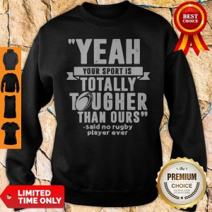 Yeah Your Sport Is Totally Tougher Than Ours Said No Rugby Sweatshirt