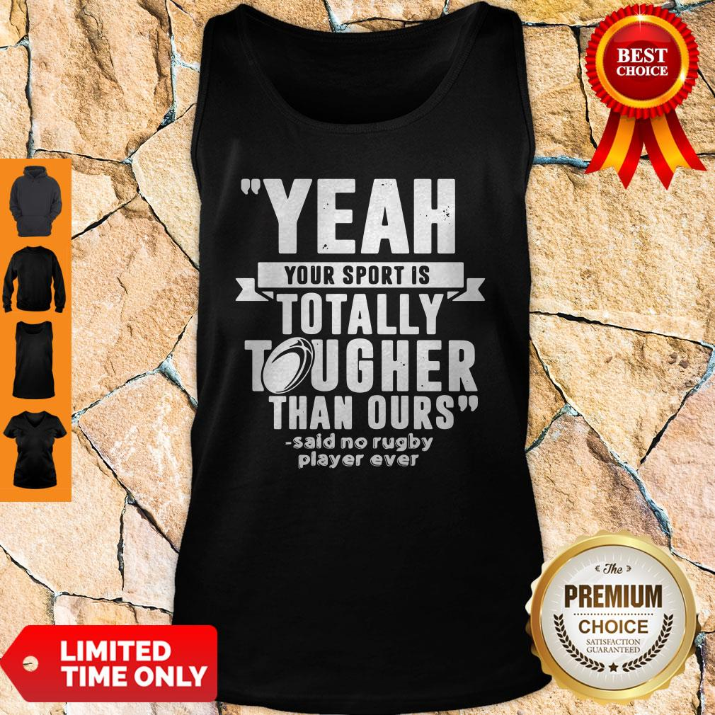 Yeah Your Sport Is Totally Tougher Than Ours Said No Rugby Tank Top
