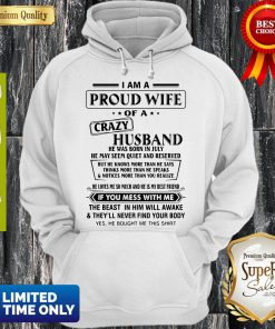 I Am A Proud Wife Of A Crazy Husband He Was Born In July He May Seem Quiet And Reserved Hoodie