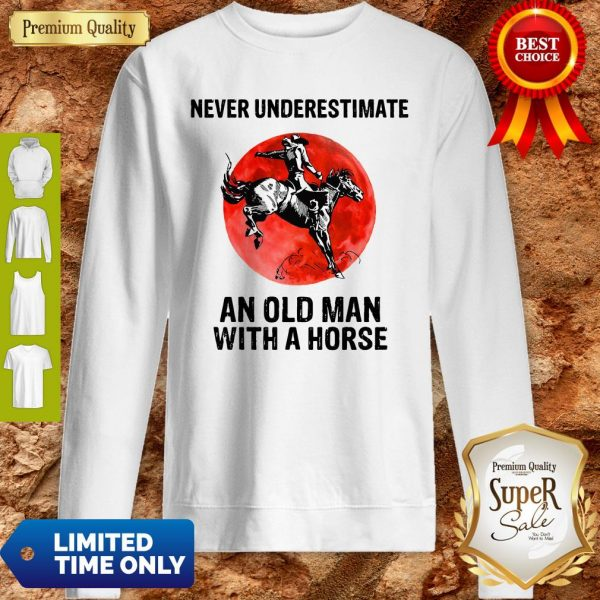 Never Underestimate An Old Man With A Horse Sweatshirt