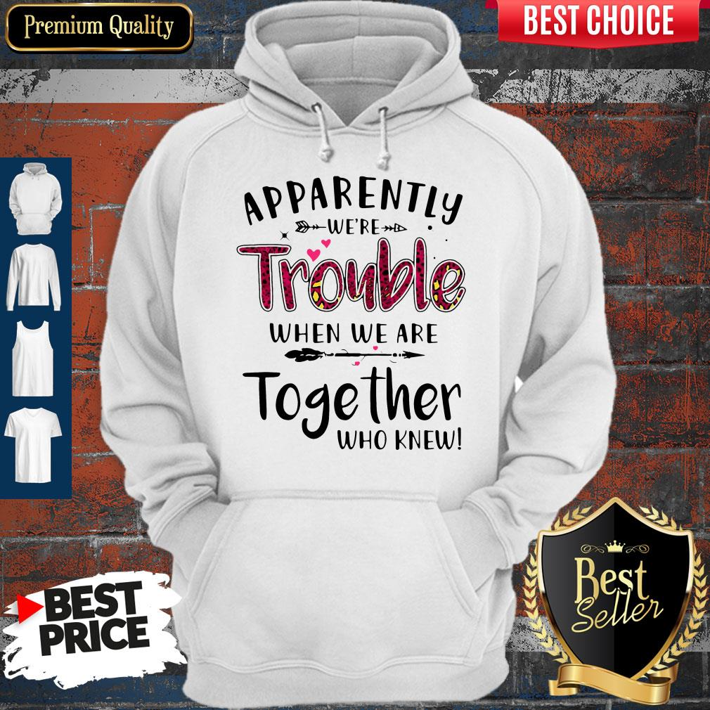Nice Apparently We're Trouble When We Are Together Who Knew Hoodie
