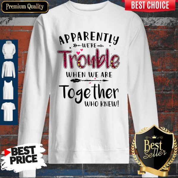Nice Apparently We're Trouble When We Are Together Who Knew Sweatshirt