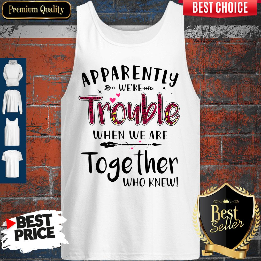 Nice Apparently We're Trouble When We Are Together Who Knew Tank Top