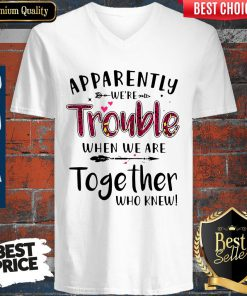 Nice Apparently We're Trouble When We Are Together Who Knew V-neck