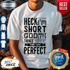Nice Heck Yeah I'm Short God Only Lets Things Grow Until They Are Perfect Shirt