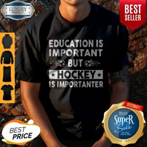 Top Education Is Important But Hockey Is Importanter Shirt