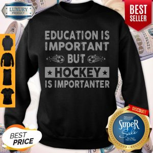 Top Education Is Important But Hockey Is Importanter Sweatshirt