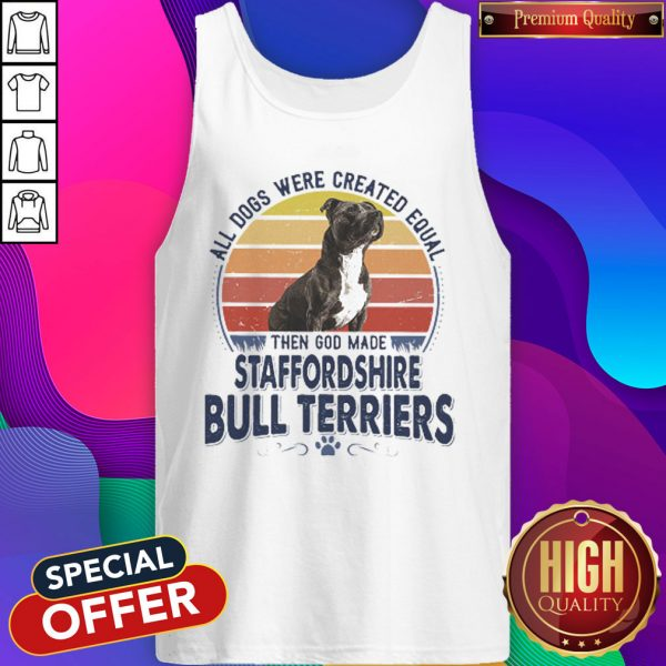 All Dogs Were Created Equal Then God Made Staffordshire Bull Terriers Vintage Retro Tank Top