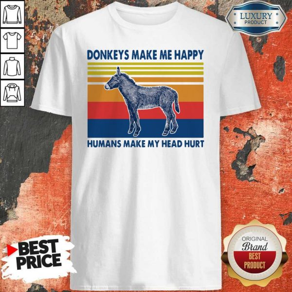 Donkeys make Me happy Humans make my head hurt Shirt