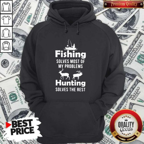 Fishing Solves Most Of My Problems Hunting Solves The Rest Hoodiea
