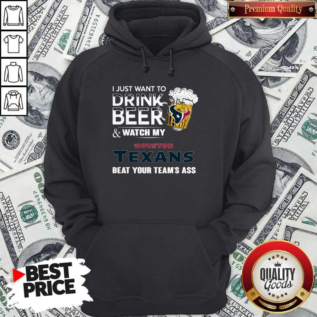 I just Want To Drink Beer And Watch My Houston Texans Hoodiea