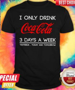 I Only Drink Coca Cola 3 Days A Week Yesterday Today And Tomorrow Shirt