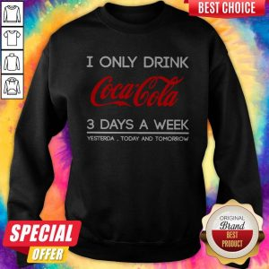 I Only Drink Coca Cola 3 Days A Week Yesterday Today And Tomorrow Sweatshirt