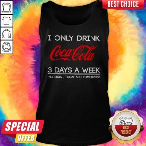 I Only Drink Coca Cola 3 Days A Week Yesterday Today And Tomorrow Tank Top