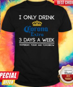 I Only Drink Corona Extra 3 Days A Week Yesterday Today And Tomorrow Shirt
