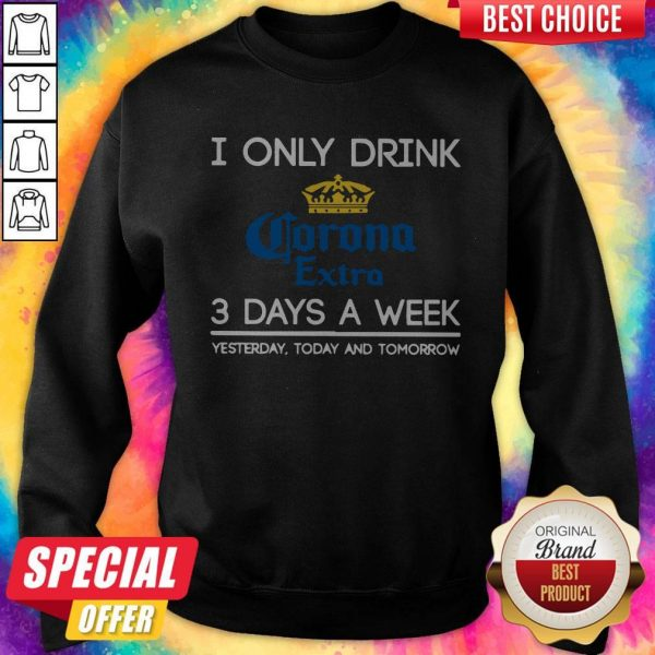 I Only Drink Corona Extra 3 Days A Week Yesterday Today And Tomorrow Sweatshirt