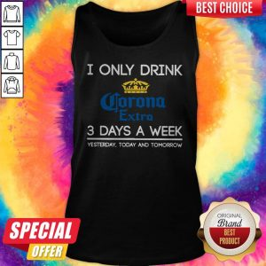 I Only Drink Corona Extra 3 Days A Week Yesterday Today And Tomorrow Tank Top