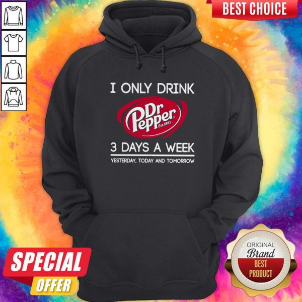 I Only Drink Dr Pepper est 1885 3 Days A Week Yesterday Today And Tomorrow Hoodiea