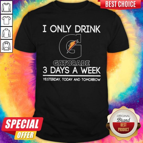 I Only Drink Gatorade 3 Days A Week Yesterday Today And Tomorrow Shirt