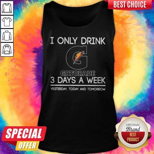 I Only Drink Gatorade 3 Days A Week Yesterday Today And Tomorrow Tank Top