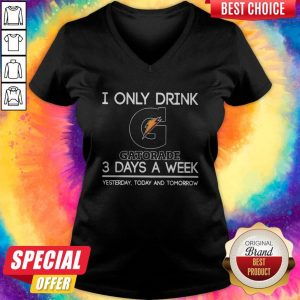 I Only Drink Gatorade 3 Days A Week Yesterday Today And Tomorrow V- neck
