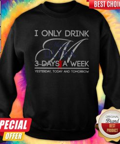 I Only Drink Michelob Ultra 3 Days A Week Yesterday Today And Tomorrow Sweatshirt