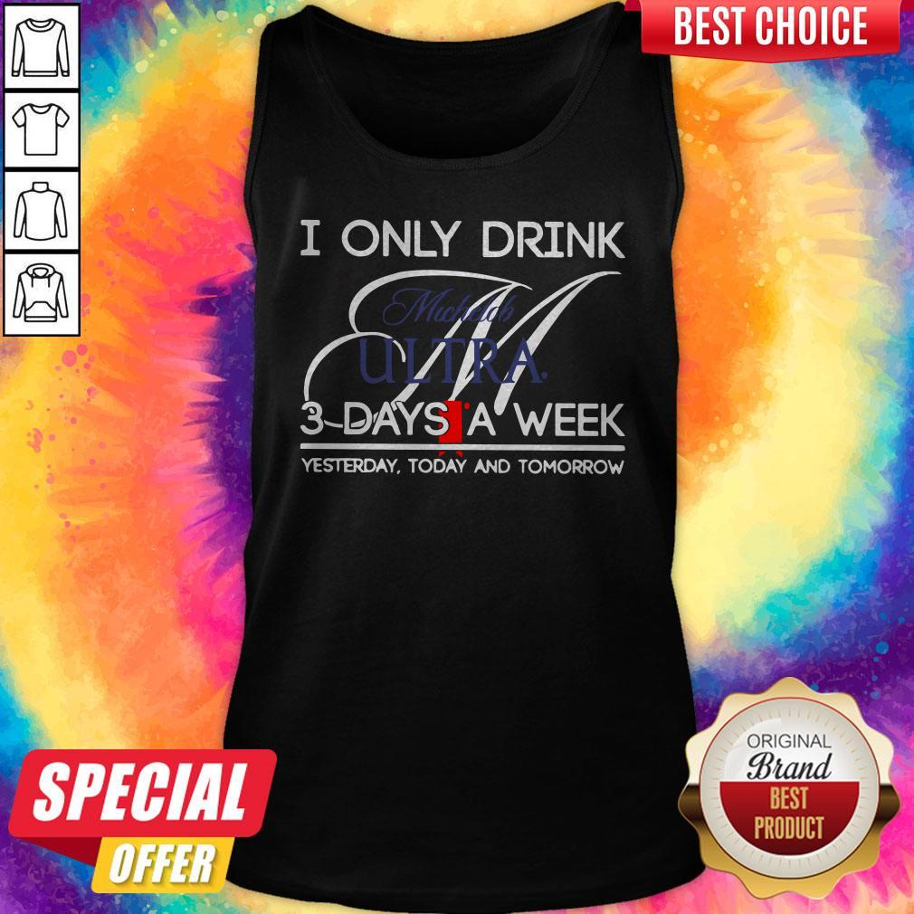 I Only Drink Michelob Ultra 3 Days A Week Yesterday Today And Tomorrow Tank Top