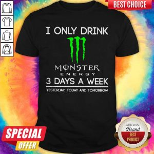 I Only Drink Monster Energy 3 Days A Week Yesterday Today And Tomorrow Shirt