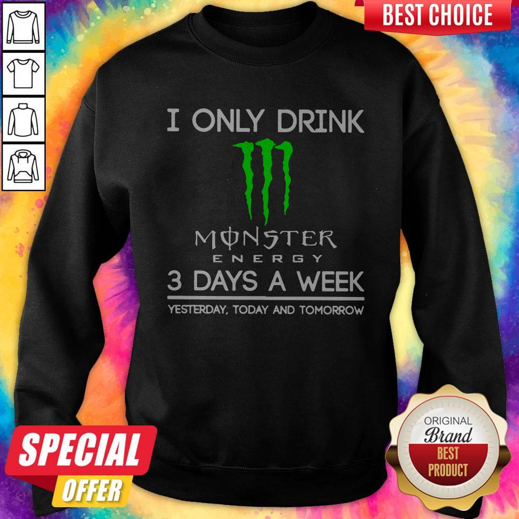 I Only Drink Monster Energy 3 Days A Week Yesterday Today And Tomorrow Sweatshirt