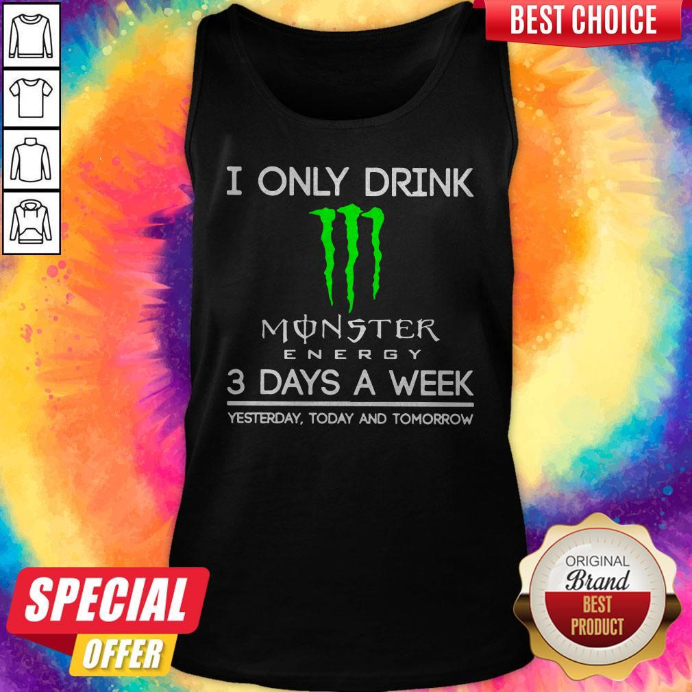 I Only Drink Monster Energy 3 Days A Week Yesterday Today And Tomorrow Tank Top