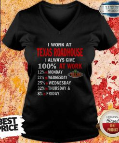 I Work At Texas Roadhouse I Always Give 100 At Work V- neck