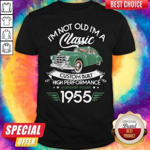 I'm Not Old I'm A Classic Custom Built High Performance Legendary Power 1955 Shirt