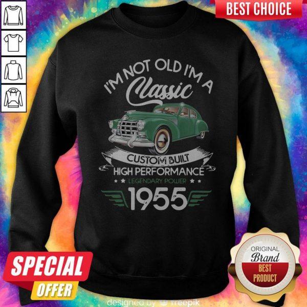 I'm Not Old I'm A Classic Custom Built High Performance Legendary Power 1955 Sweatshirt