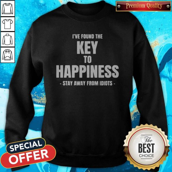 I've Found The Key To Happiness Stay Away From Idiots Sweatshirt