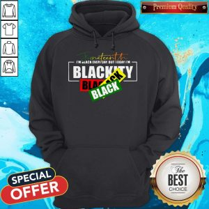 Juneteenth I'm Black Everyday But Today I'm Blackity Black Hoodiea