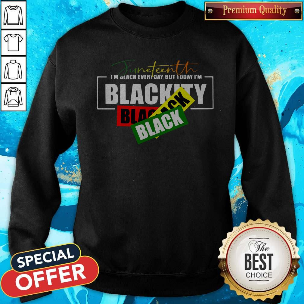 Juneteenth I'm Black Everyday But Today I'm Blackity Black Sweatshirt