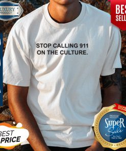 Nice Stop Calling 911 On The Culture Shirt