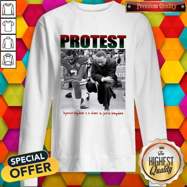 Protest Injustice Anywhere Is A Threat To Justice Everywhere Sweatshirt