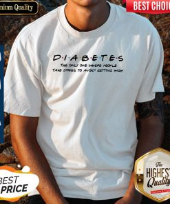 Diabetes The Only One Where People Take Drugs To Avoid Getting High shirt