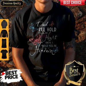 Dad I'll Hold You In My Heart Until I Hold You In Heaven Shirt