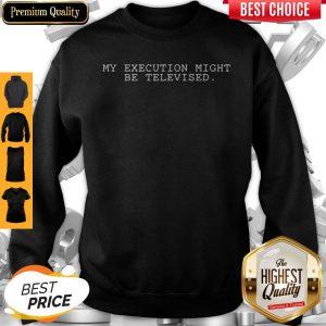 My Execution Might Be Televised Sweatshirt