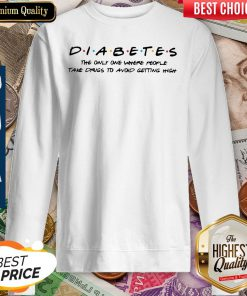 Diabetes The Only One Where People Take Drugs To Avoid Getting High Sweatshirt