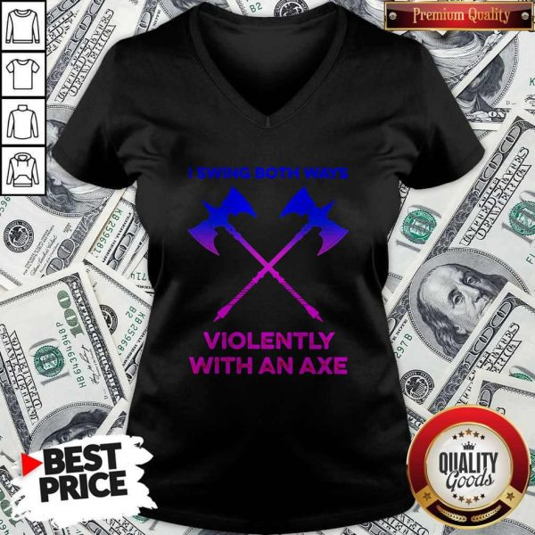 Swing Both Ways Violently With An Axe ShirtSwing Both Ways Violently With An Axe V- neck