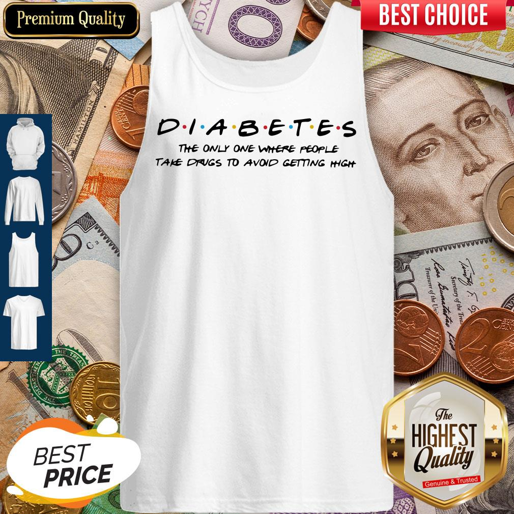 Diabetes The Only One Where People Take Drugs To Avoid Getting High Tank Top