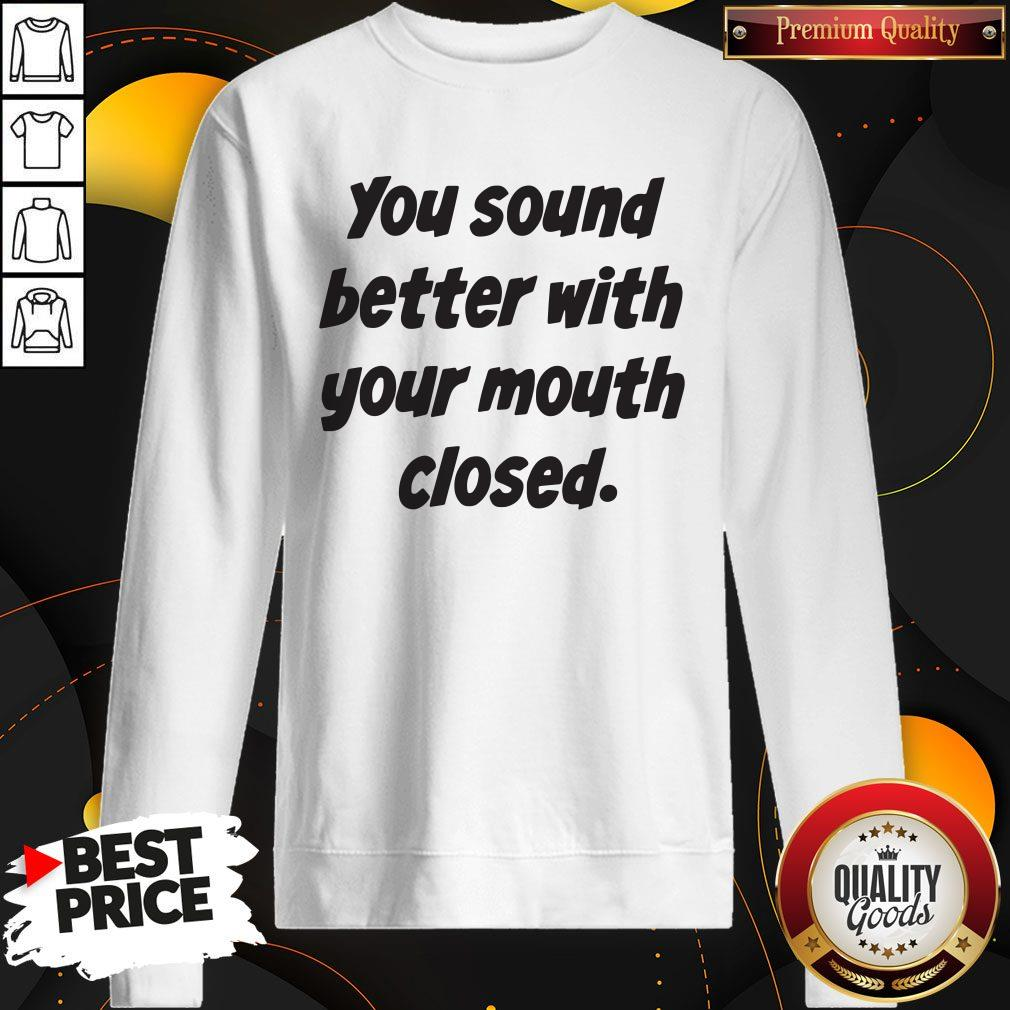 You Sound Better With Your Mouth Closed Sweatshirt