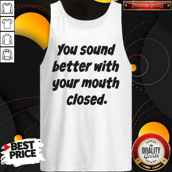 You Sound Better With Your Mouth Closed Tank Top