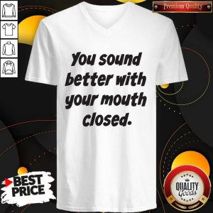 You Sound Better With Your Mouth Closed V- neck